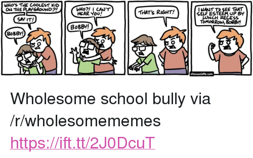 """channelate: WHO'S THE COOLEST KID  ON THE PLAYGROUND  I NANT TO SEE THAT  SELF ESTEEM UP BY  LUNCH RECES  ToMORRoW, 8o8B!  HEAR You  THAT's RIGHT!  SAY IT!  BoBBY!  BoBBY!  channelate.com <p>Wholesome school bully via /r/wholesomememes <a href=""""https://ift.tt/2J0DcuT"""">https://ift.tt/2J0DcuT</a></p>"""