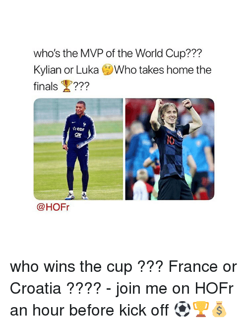 Finals, Memes, and World Cup: who's the MVP of the World Cup???  Kylian or Luka Who takes home the  finals ???  ぐ  @HOFr who wins the cup ??? France or Croatia ???? - join me on HOFr an hour before kick off ⚽️🏆💰