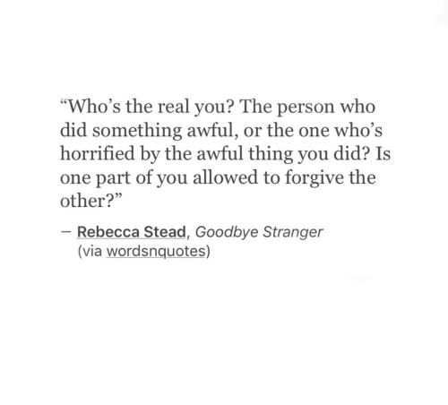 "horrified: ""Who's the real you? The person who  did something awful, or the one who's  horrified by the awful thing you did? Is  one part of you allowed to forgive the  other?""  93  Rebecca Stead, Goodbye Stranger  (via wordsnquotes)"