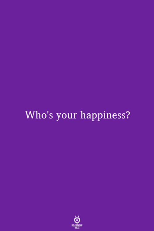 your happiness: Who's your happiness?  RELATIONSHIP  LES