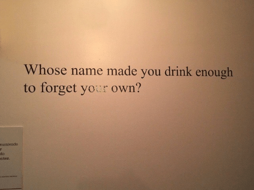 Yor: Whose name made you drink enough  to forget yor own?  sumiendo  do  ntes.