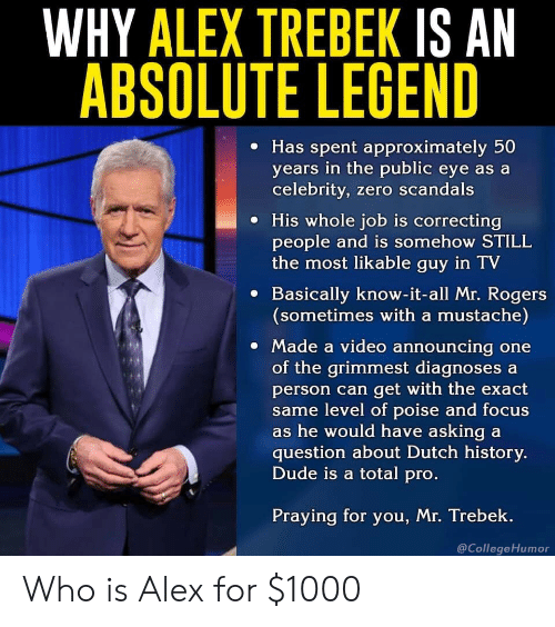 mustache: WHY ALEX TREBEK IS AN  ABSOLUTE LEGEND  e Has spent approximately 50  years in the public eye as a  celebrity, zero scandals  e His whole job is correcting  people and is somehow STILL  the most likable guy in TV  e Basically know-it-all Mr. Rogers  (sometimes with a mustache)  Made a video announcing one  of the grimmest diagnoses a  person can get with the exact  me level of poise and focus  s he would have asking a  question about Dutch history.  Dude is a total pro  Praying for you, Mr. Trebek.  @CollegeHumor Who is Alex for $1000