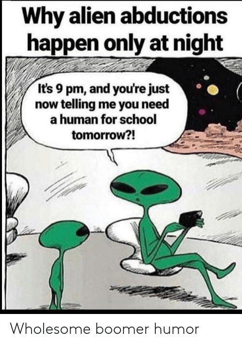 Just Now: Why alien abductions  happen only at night  It's 9 pm, and you're just  now telling me you need  a human for school  tomorrow?! Wholesome boomer humor
