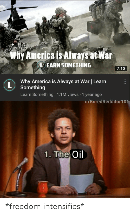 earn: Why America is Always at War  EARN SOMETHING  7:13  Why America is Always at War Learn  L  Something  Learn Something 1.1M views 1 year ago  u/BoredRedditor101  1. The Oil *freedom intensifies*
