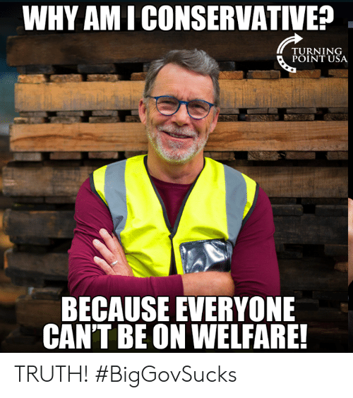 Memes, Conservative, and Truth: WHY AMI CONSERVATIVE?  TU RN 1 NG  POINT USA  BECAUSE EVERYONE  CAN'T BE ON WELFARE! TRUTH! #BigGovSucks