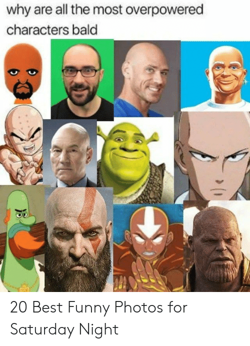 Funny, Best, and All The: why are all the most overpowered  characters bald 20 Best Funny Photos for Saturday Night