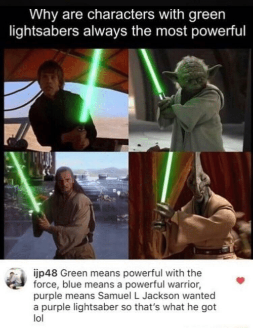 Lightsaber, Lol, and Samuel L. Jackson: Why are characters with green  lightsabers always the most powerful  ijp48 Green means powerful with the  force, blue means a powerful warrior,  purple means Samuel L Jackson wanted  a purple lightsaber so that's what he got  lol