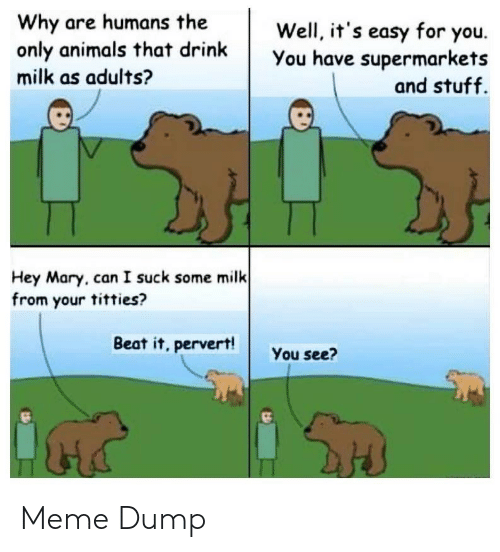 Animals, Meme, and Titties: Why are humans the  only animals that drink  milk as adults?  Well, it's easy for you.  You have supermarkets  and stuff.  Hey Mary, can I suck some milk  from your titties?  Beat it, pervert!  You see? Meme Dump