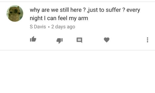 Davis, Arm, and Can: why are we still here ? ,just to suffer ? every  night I can feel my arm  S Davis. 2 davs ago