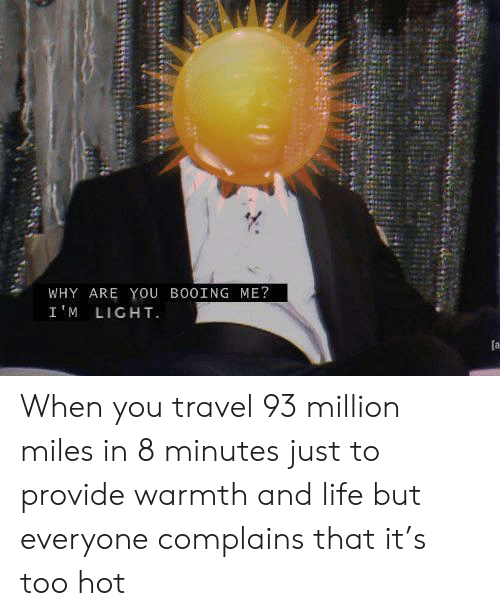 8 Minutes: WHY ARE YOu BO0ING ME?  I'M LIGHT  [a When you travel 93 million miles in 8 minutes just to provide warmth and life but everyone complains that it's too hot