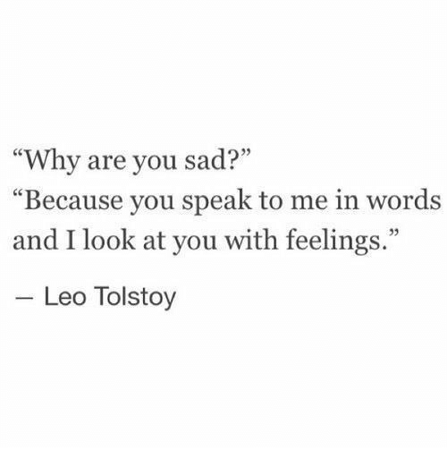 "Sad, Leo, and Tolstoy: ""Why are you sad?""  Because you speak to me in words  and I look at you with feelings.""  03  Leo Tolstoy"