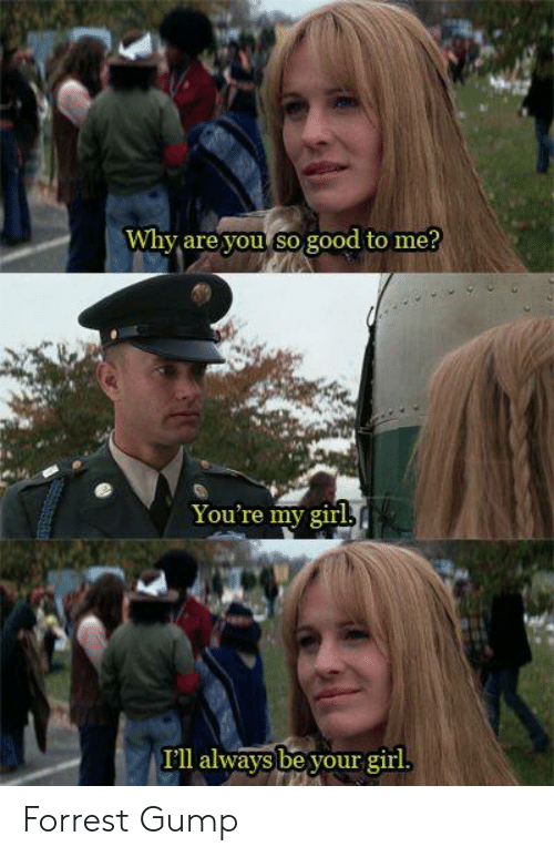 Forrest Gump, Memes, and Girl: Why are you so good to me?  You're my girl,  I'll always be your girl. Forrest Gump