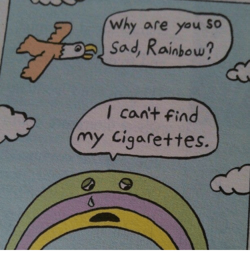 Rainbow, Sad, and Why: why are you SO  sad, Rainbow?  lcant fin  my Cigarettes.