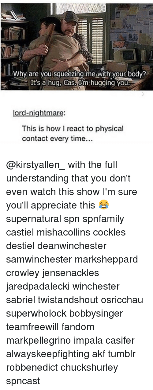 physicality: Why are you squeezing me with your body?  It's a hug, Cas.  Im hugging you  lord-nightmare  This is how I react to physical  contact every time... @kirstyallen_ with the full understanding that you don't even watch this show I'm sure you'll appreciate this 😂 supernatural spn spnfamily castiel mishacollins cockles destiel deanwinchester samwinchester marksheppard crowley jensenackles jaredpadalecki winchester sabriel twistandshout osricchau superwholock bobbysinger teamfreewill fandom markpellegrino impala casifer alwayskeepfighting akf tumblr robbenedict chuckshurley spncast