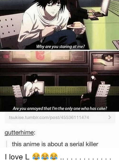 Memes, 🤖, and Serial Killers: Why are you staring at me?  Are you annoyed that the only one who has cake?  tsukise.tumblr.com/post/45536111474  gutter hime:  this anime is about a serial killer I love L 😂😂😂 .. . . . . . . . . . . .