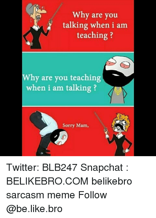 Be Like, Meme, and Memes: Why are you  talking when i am  teaching?  Why are you teaching  when i am talking ?  Sorry Mam, Twitter: BLB247 Snapchat : BELIKEBRO.COM belikebro sarcasm meme Follow @be.like.bro