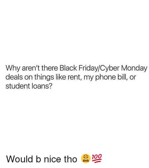 Cyber Monday: Why aren't there Black Friday/Cyber Monday  deals on things like rent, my phone bill, or  student loans? Would b nice tho 😩💯