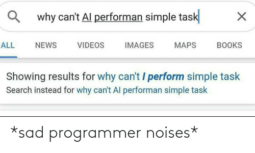 Perform: why can't Al performan simple task  ALL  NEWS  VIDEOS  IMAGES  MAPS  BOOKS  Showing results for why can't / perform simple task  Search instead for why can't Al performan simple task *sad programmer noises*