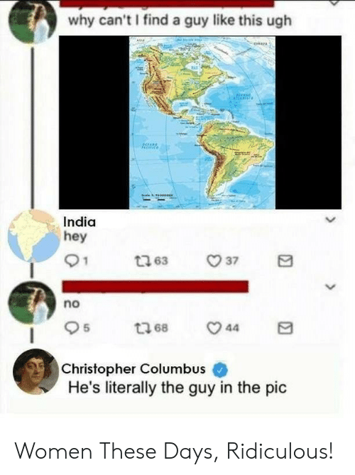 India, Women, and Christopher Columbus: why can't I find a guy like this ugh  India  hey  no  Christopher Columbus  He's literally the guy in the pic Women These Days, Ridiculous!