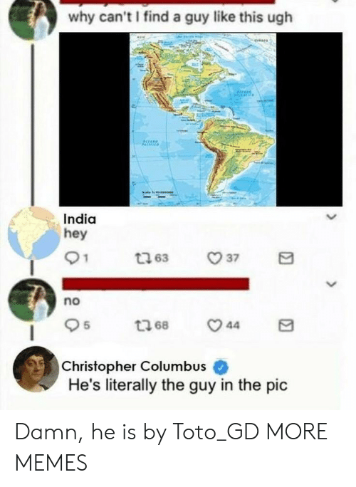 Dank, Memes, and Target: why can't I find a guy like this ugh  India  hey  no  O 5  Christopher Columbus  He's literally the guy in the pic Damn, he is by Toto_GD MORE MEMES
