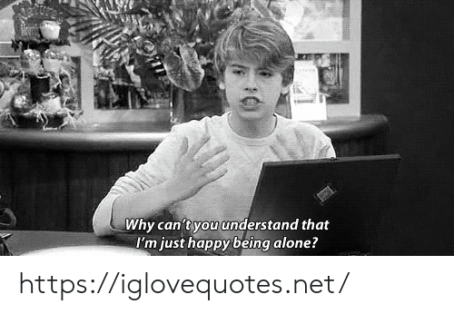 being alone: Why can't you understand that  I'm just happy being alone? https://iglovequotes.net/