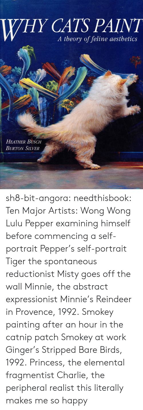 ridiculed: WHY CATS PAINT  A theory of feline aesthetics  HEATHER BUSCH  BURTON SILVER sh8-bit-angora: needthisbook:  Ten Major Artists:   Wong Wong  Lulu   Pepper examining himself before commencing a self-portrait   Pepper's self-portrait   Tiger the spontaneous reductionist   Misty goes off the wall   Minnie, the abstract expressionist   Minnie's Reindeer in Provence, 1992.   Smokey painting after an hour in the catnip patch   Smokey at work   Ginger's Stripped Bare Birds, 1992.   Princess, the elemental fragmentist   Charlie, the peripheral realist  this literally makes me so happy