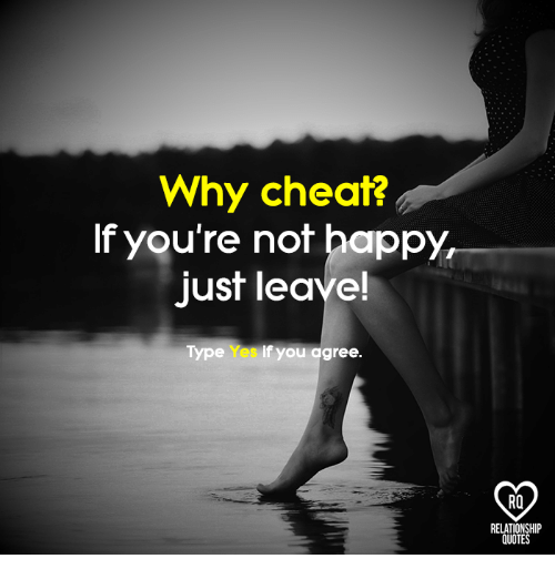 Why Cheat? If You're Not Happy Just Leave! Type Yes if You