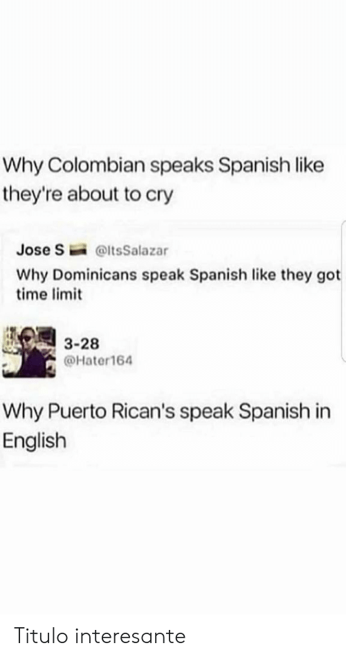 Spanish, Time, and English: Why Colombian speaks Spanish like  they're about to cry  Jose S  @ltsSalazar  Why Dominicans speak Spanish like they got  time limit  3-28  @Hater164  Why Puerto Rican's speak Spanish in  English Titulo interesante