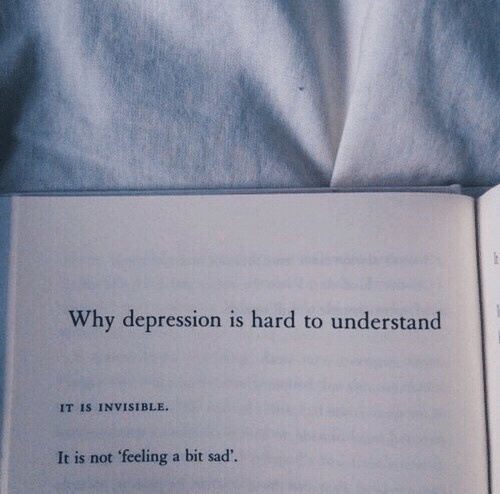Depression, Sad, and Why: Why depression is hard to understand  IT IS INVISIBLE.  It is not 'feeling a bit sad'.
