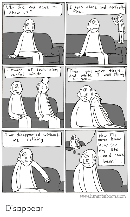 "Have Been: Why di d you have to  show up ?  I was alone and perfectly  fine..  of each slow  minute.  Aware  Then  |And while  at you..  you were there...  I was staring  pain ful  ""Time disappeared without  Now I'll  never know  how Sad  life  noticing.  me  my  Could have  been.  WWw.lunarbaboon.com Disappear"