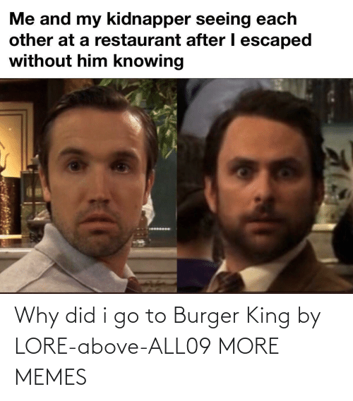 Burger King: Why did i go to Burger King by LORE-above-ALL09 MORE MEMES