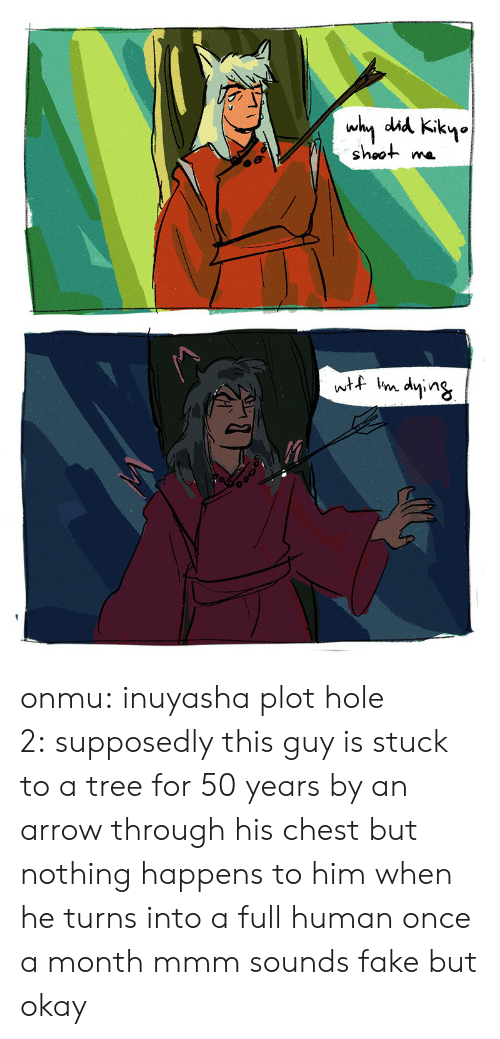 Arrow: why did Kikyo  shoot  wtf im dying onmu:  inuyasha plot hole 2:supposedly this guy is stuck to a tree for 50 years by an arrow through his chest but nothing happens to him when he turns into a full human once a month mmm sounds fake but okay