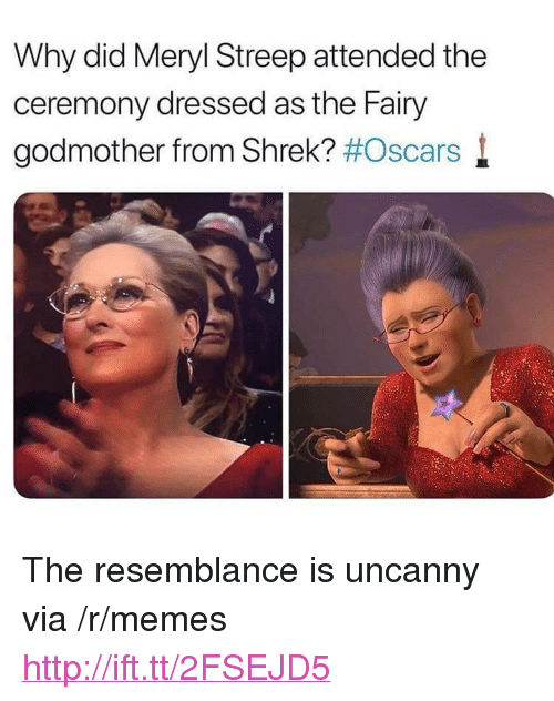 "Memes, Oscars, and Shrek: Why did Meryl Streep attended the  ceremony dressed as the Fairy  godmother from Shrek? #Oscars l <p>The resemblance is uncanny via /r/memes <a href=""http://ift.tt/2FSEJD5"">http://ift.tt/2FSEJD5</a></p>"