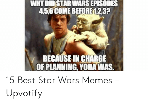 Memes, Star Wars, and Yoda: WHY DID STAR WARS EPISODES  45,6 COME BEFORE 123?  BECAUSE IN CHARGE  OF PLANNING, YODA WAS. 15 Best Star Wars Memes – Upvotify