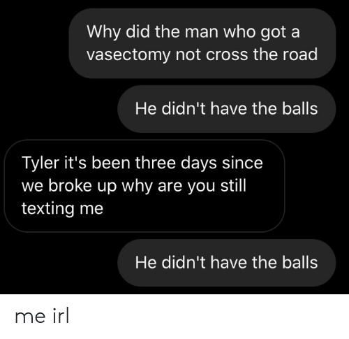 Vasectomy: Why did the man who got a  vasectomy not cross the road  He didn't have the balls  Tyler it's been three days since  we broke up why are you still  texting me  He didn't have the balls me irl