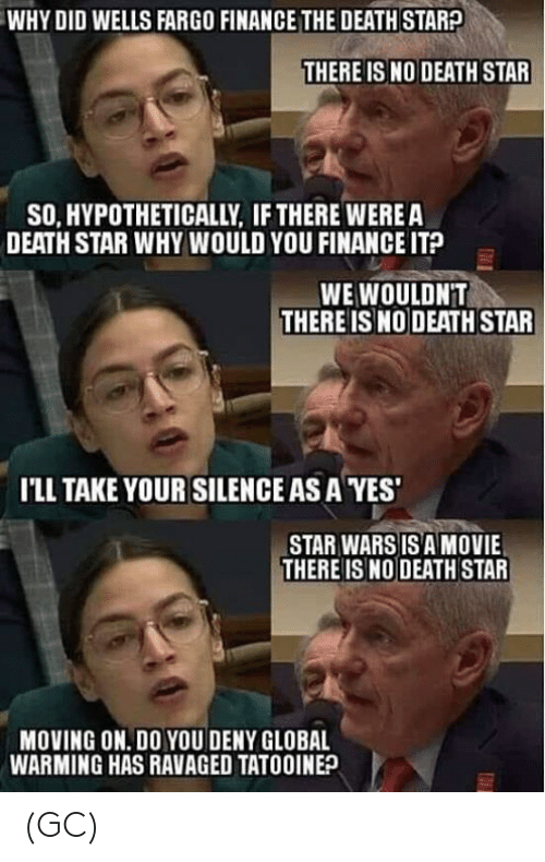 Fargo: WHY DID WELLS FARGO FINANCE THE DEATH STARA  THERE IS NO DEATH STAR  SO, HYPOTHETICALLY, IF THERE WEREA  DEATH STAR WHY WOULD YOU FINANCE IT?  WE WOULDNT  THERE IS NO DEATH STAR  I'LL TAKE YOUR SILENCE AS A YES  STAR WARS IS A MOVIE  THERE ISNO DEATH STAR  MOVING ON. DO YOU DENY GLOBAL  WARMING HAS RAVAGED TATOOINE? (GC)