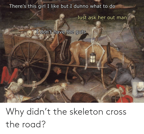 skeleton: Why didn't the skeleton cross the road?