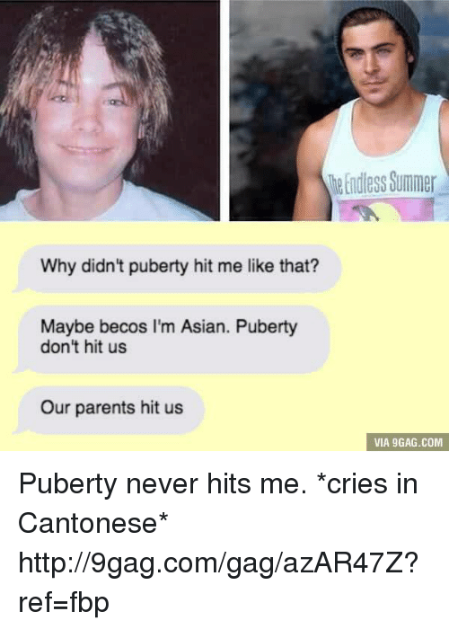 Puberty Hits: Why didn't puberty hit me like that?  Maybe becos I'm Asian. Puberty  don't hit us  Our parents hit us  Endless Summer  VIA 9GAG.COM Puberty never hits me. *cries in Cantonese* http://9gag.com/gag/azAR47Z?ref=fbp