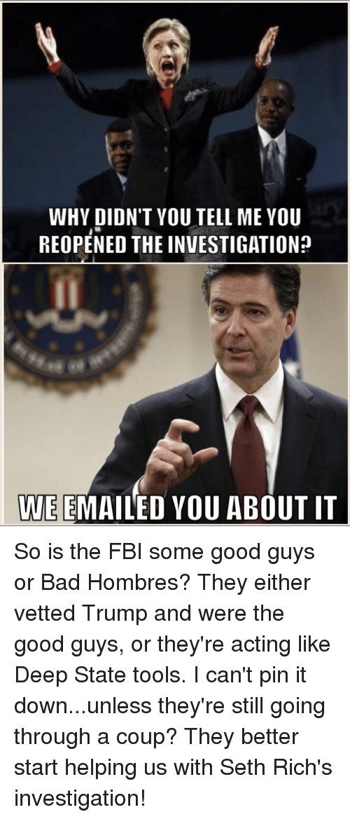 the good guys: WHY DIDN'T YOU TELL MEYOU  REOPENED THE INVESTIGATIONp  WE EMAILED YOU ABOUT IT So is the FBI some good guys or Bad Hombres? They either vetted Trump and were the good guys, or they're acting like Deep State tools. I can't pin it down...unless they're still going through a coup? They better start helping us with Seth Rich's investigation!