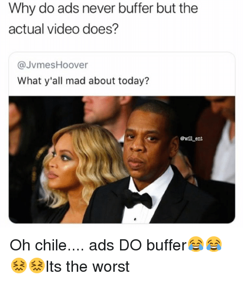 The Worst, Today, and Video: Why do ads never buffer but the  actual video does?  @JvmesHoover  What y'all mad about today?  ewill ent Oh chile.... ads DO buffer😂😂😖😖Its the worst
