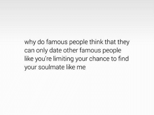 Date, Can, and Why: why do famous people think that they  can only date other famous people  like you're limiting your chance to find  your soulmate like me