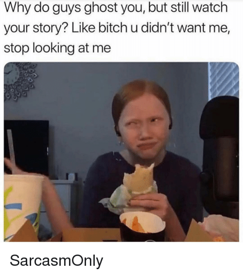 Bitch, Funny, and Memes: Why do guys ghost you, but still watch  your story? Like bitch u didn't want me,  stop looking at me SarcasmOnly