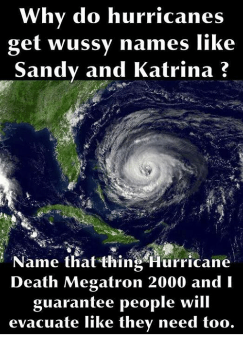 Dank, Death, and Hurricane: Why do hurricanes  get wussy names like  Sandy and Katrina?  Name that thing Hurricane  Death Megatron 2000 and lI  guarantee people will  evacuate like they need too.