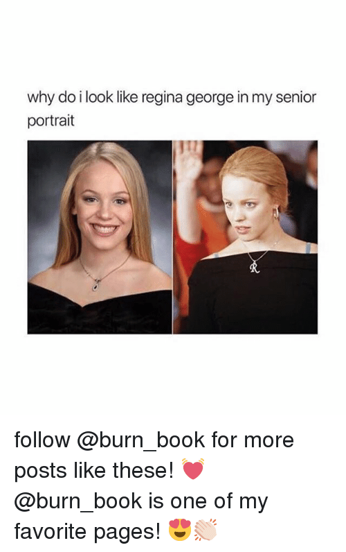 regina: why do i look like regina george in my senior  portrait follow @burn_book for more posts like these! 💓 @burn_book is one of my favorite pages! 😍👏🏻