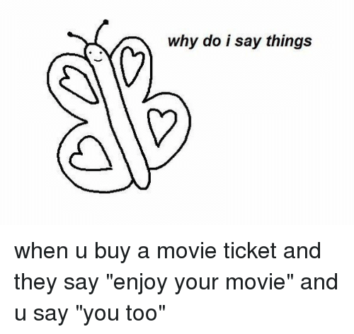 "Memes, 🤖, and You Too: why do i say things when u buy a movie ticket and they say ""enjoy your movie"" and u say ""you too"""