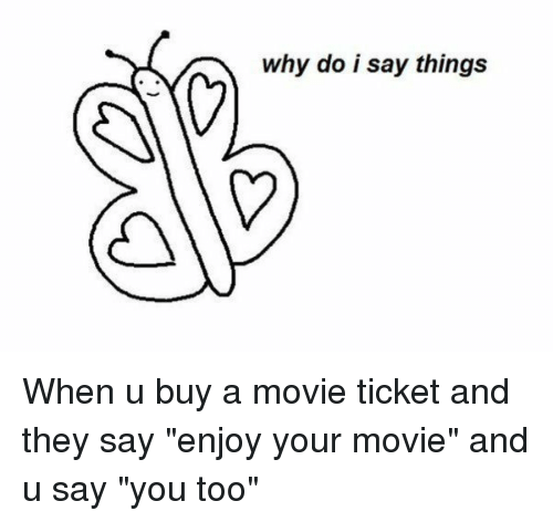 "Memes, 🤖, and  Movie Ticket: why do i say things When u buy a movie ticket and they say ""enjoy your movie"" and u say ""you too"""