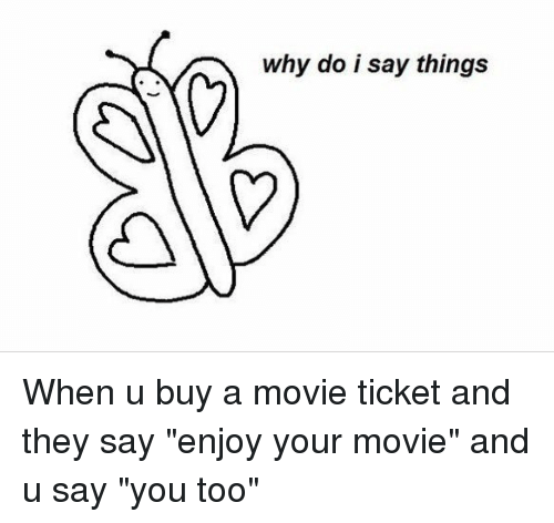 "Movies, Movie, and Relatable: why do i say things When u buy a movie ticket and they say ""enjoy your movie"" and u say ""you too"""