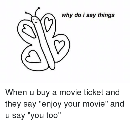 """Enjoy Your Movie: why do i say things When u buy a movie ticket and they say """"enjoy your movie"""" and u say """"you too"""""""