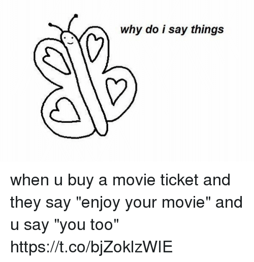 "Movie, Why, and They: why do i say things when u buy a movie ticket and they say ""enjoy your movie"" and u say ""you too"" https://t.co/bjZoklzWIE"