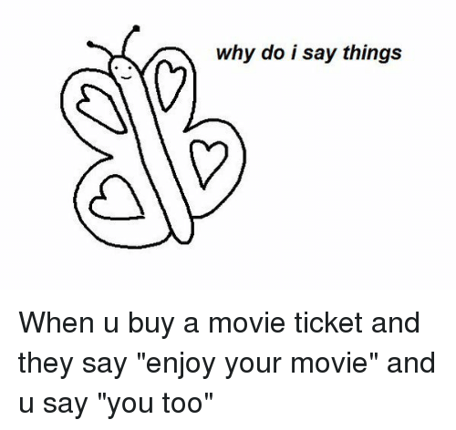 """Movies, Movie, and Girl Memes: why do i say things When u buy a movie ticket and they say """"enjoy your movie"""" and u say """"you too"""""""
